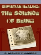 Christian Healing: The Science Of Being by Charles Fillmore