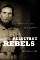 Reluctant Rebels: The Confederates Who Joined the Army after 1861 by Kenneth W. Noe