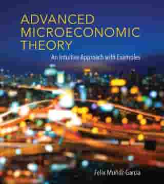 Advanced Microeconomic Theory: An Intuitive Approach with Examples by Felix Munoz-Garcia