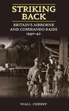 Striking Back: Britain's Airborne and Commando Raids 1940-42: Britain's Airborne and Commando Raids 1940-42 by Cherry, Niall