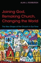 Joining God, Remaking Church, Changing the World: The New Shape of the Church in Our Time by Alan J. Roxburgh