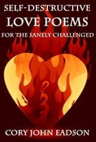 Self-Destructive Love Poems for the Sanely Challenged by Cory Eadson