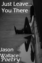 Just Leave... You There by Jason Wallace Poetry