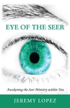 Eye of the Seer: Awakening the Seer Ministry Within You by Jeremy Lopez