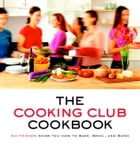 The Cooking Club Cookbook: Six Friends Show You How to Bake, Broil, and Bond by Cooking Club