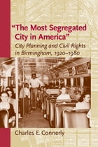 """The Most Segregated City in America"""": City Planning and Civil Rights in Birmingham, 1920–1980 by Charles E. Connerly"""