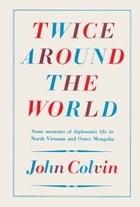Twice Around the World: Some memoirs of diplomatic life in North Vietnam and Outer Mongolia by John Colvin