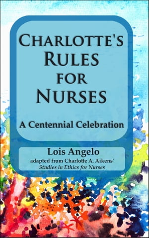 Charlotte's Rules for Nurses ~A Centennial Celebration by Lois Angelo