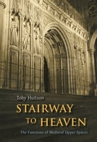 Stairway to Heaven: The Functions of Medieval Upper Spaces by Toby Huitson