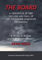 The Board. A chronicle of the decline and fall of the Pottstown Symphony Orchestra: A study in Ethics and in Mismanagement by Kevin Wood
