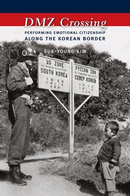 Book DMZ Crossing: Performing Emotional Citizenship Along the Korean Border by Suk-Young Kim
