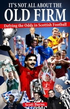 It's Not All About the Old Firm: Defying the Odds in Scottish Football by Scott Burns