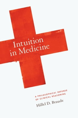 Book Intuition in Medicine: A Philosophical Defense of Clinical Reasoning by Hillel D. Braude