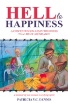 Hell to Happiness: A Concentration Camp Childhood to a Life of Abundance by Patricia V C Dennis