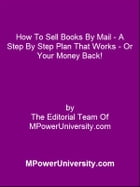 How To Sell Books By Mail A Step By Step Plan That Works Or Your Money Back! by Editorial Team Of MPowerUniversity.com