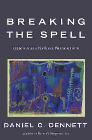Breaking the Spell: Religion as a Natural Phenomenon by Daniel C. Dennett