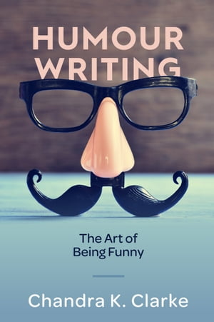 Humour Writing: The Art of Being Funny by Chandra Clarke