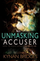 Unmasking the Accuser: How to Fight Satan's Favorite Lie by Kynan Bridges