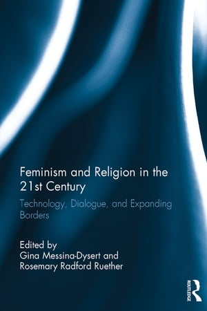 Feminism and Religion in the 21st Century Technology,  Dialogue,  and Expanding Borders