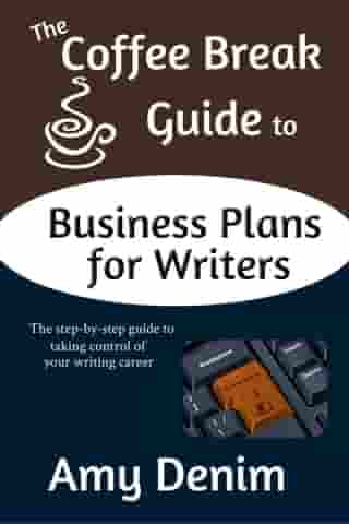 The Coffee Break Guide to Business Plans for Writers: The Step-by-Step Guide to Taking Control of Your Writing Career by Amy Denim