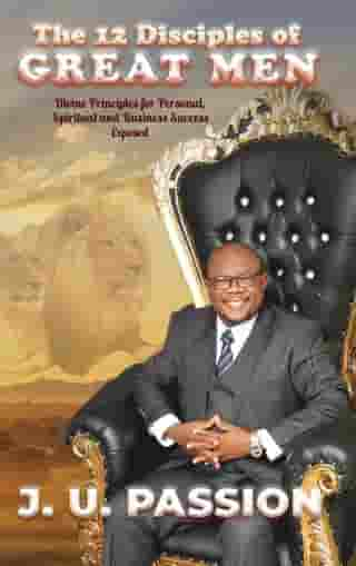 The 12 Disciples of Great Men: Divine Principles for Personal, Spiritual and Business Success Exposed by J. U. PASSION