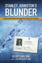 Stanley Johnston's Blunder: The Reporter Who Spilled the Secret Behind the U.S. Navy's Victory at Midway by Carlson