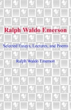 Ralph Waldo Emerson: Selected Essays, Lectures and Poems by Ralph Waldo Emerson