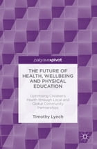 The Future of Health, Wellbeing and Physical Education: Optimising Children's Health through Local and Global Community Partnerships by Timothy Lynch
