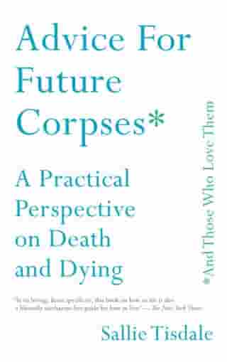Advice for Future Corpses (and Those Who Love Them): A Practical Perspective on Death and Dying by Sallie Tisdale