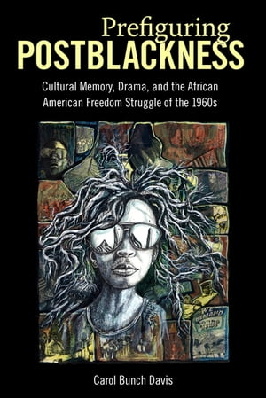 Prefiguring Postblackness Cultural Memory,  Drama,  and the African American Freedom Struggle of the 1960s