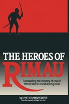 The Heroes of Rimau: Unravelling the Mystery of One of World War II's Most Daring Raids by Lynette Silver