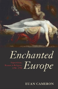 Enchanted Europe:Superstition, Reason, and Religion 1250-1750: Superstition, Reason, and Religion…
