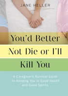 You'd Better Not Die or I'll Kill You: A Caregiver's Survival Guide to Keeping You in Good Health…