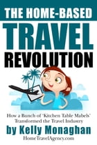 The Home-Based Travel Revolution: How a Bunch of 'Kitchen Table Mabels' Transformed the Travel Industry by Kelly Monaghan