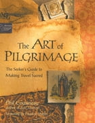 Art of Pilgrimage, The: The Seeker's Guide to Making Travel Sacred by Phil Cousineau