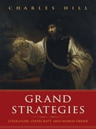 Grand Strategies: Literature, Statecraft, and World Order by Charles Hill