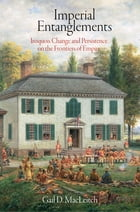 Imperial Entanglements: Iroquois Change and Persistence on the Frontiers of Empire by Gail D. MacLeitch