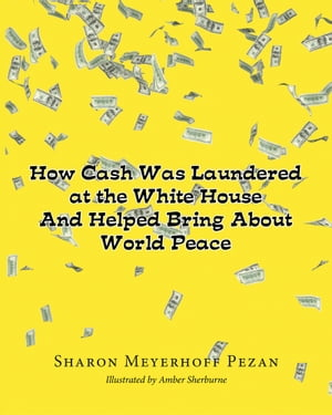 How Cash Was Laundered at The White House & Helped bring About World Peace by Sharon Meyerhoff Pezan