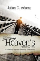 Gaining Heaven's Perspective: A guide to hearing and seeing the voice of God by Julian C. Adams