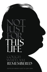 Not Just For This Life: Gough Whitlam Remembered