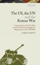 US, the UN and the Korean War, The: Communism in the Far East and the American Struggle for Hegemony in the Cold War by Robert Barnes