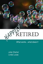 Happily Retired: What Works ... What Doesn't by Julie Chahal