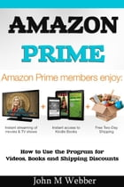 The Amazon Prime Program: How to Use the Program for Videos, Books and Shipping Discounts by John M. Webber