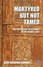 Martyred but Not Tamed: The Politics of Resistance in the Middle East by Ram Narayan Kumar