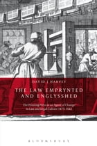 The Law Emprynted and Englysshed: The Printing Press as an Agent of Change in Law and Legal Culture 1475-1642 by David John Harvey