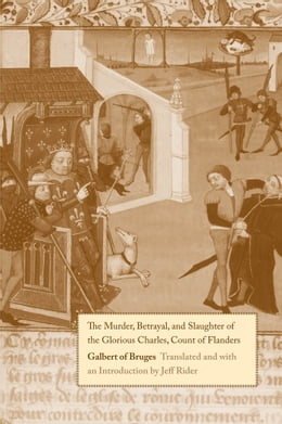 Book The Murder, Betrayal, and Slaughter of the Glorious Charles, Count of Flanders by Galbert of Bruges