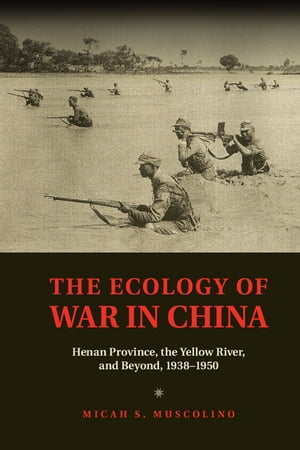 The Ecology of War in China Henan Province,  the Yellow River,  and Beyond,  1938?1950