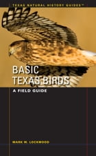 Basic Texas Birds: A Field Guide by Mark W. Lockwood