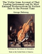 The Violin: Some Account of That Leading Instrument and Its Most Eminent Professorsfrom Its Earliest Date to the Present Time by George Dubourg