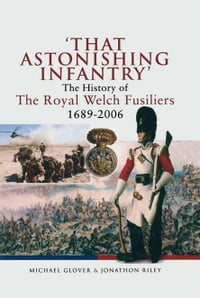'That Astonishing Infantry': The History of The Royal Welch Fusiliers 1689-2006